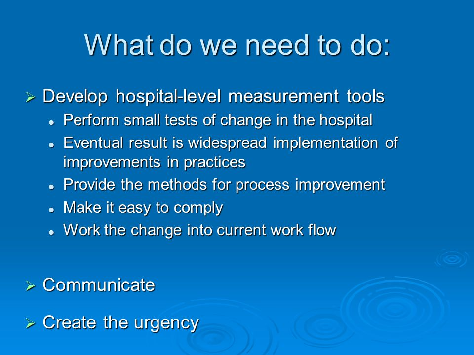 Develop hospital-level measurement tools Develop hospital-level measurement tools Perform small tests of change in the hospital Perform small tests of change in the hospital Eventual result is widespread implementation of improvements in practices Eventual result is widespread implementation of improvements in practices Provide the methods for process improvement Provide the methods for process improvement Make it easy to comply Make it easy to comply Work the change into current work flow Work the change into current work flow Communicate Communicate Create the urgency Create the urgency What do we need to do: