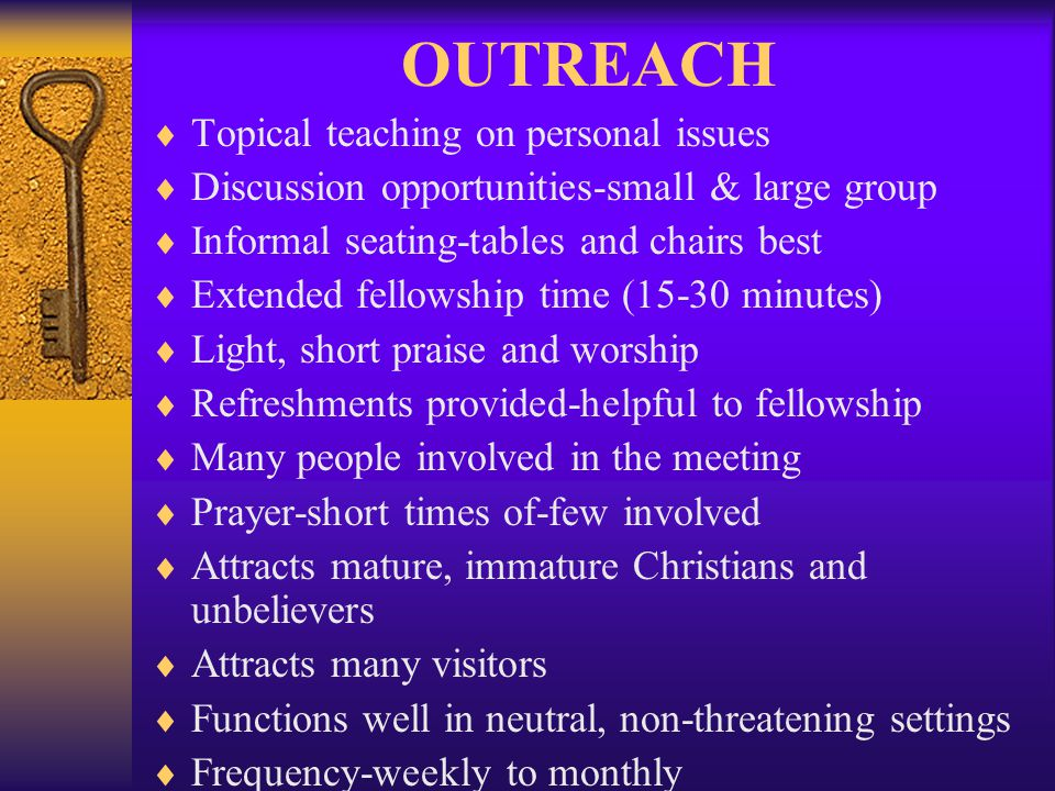 OUTREACH Topical teaching on personal issues Discussion opportunities-small & large group Informal seating-tables and chairs best Extended fellowship
