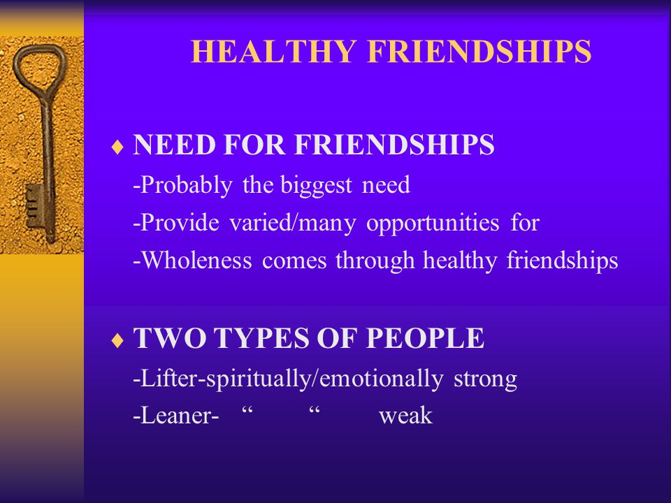 HEALTHY FRIENDSHIPS NEED FOR FRIENDSHIPS -Probably the biggest need -Provide varied/many opportunities for -Wholeness comes through healthy friendship