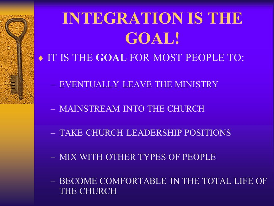 INTEGRATION IS THE GOAL! IT IS THE GOAL FOR MOST PEOPLE TO: –EVENTUALLY LEAVE THE MINISTRY –MAINSTREAM INTO THE CHURCH –TAKE CHURCH LEADERSHIP POSITIO