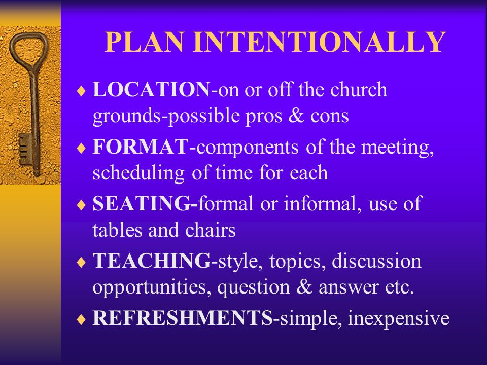 PLAN INTENTIONALLY LOCATION-on or off the church grounds-possible pros & cons FORMAT-components of the meeting, scheduling of time for each SEATING-fo