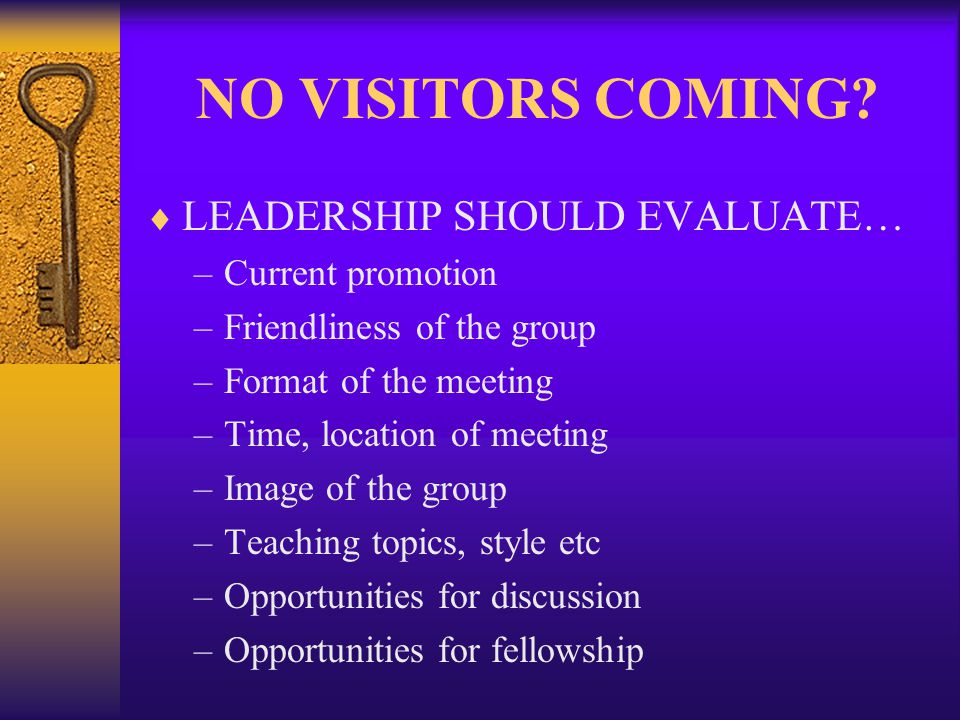 NO VISITORS COMING? LEADERSHIP SHOULD EVALUATE… –Current promotion –Friendliness of the group –Format of the meeting –Time, location of meeting –Image