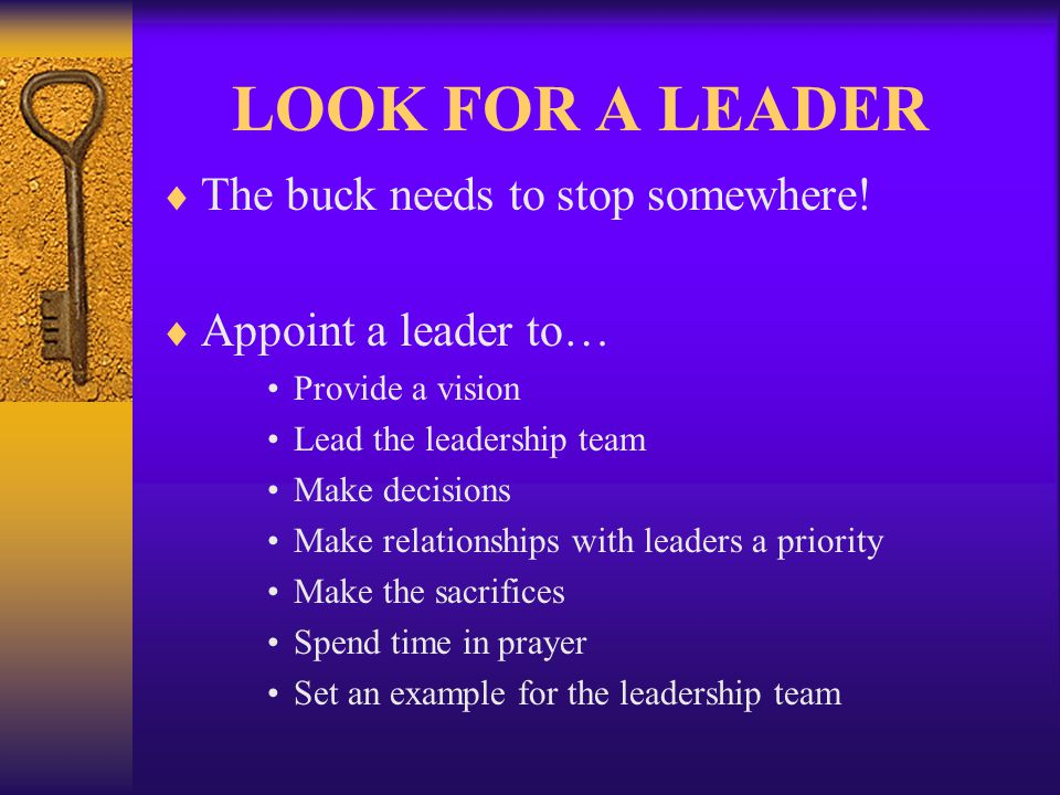 LOOK FOR A LEADER The buck needs to stop somewhere! Appoint a leader to… Provide a vision Lead the leadership team Make decisions Make relationships w