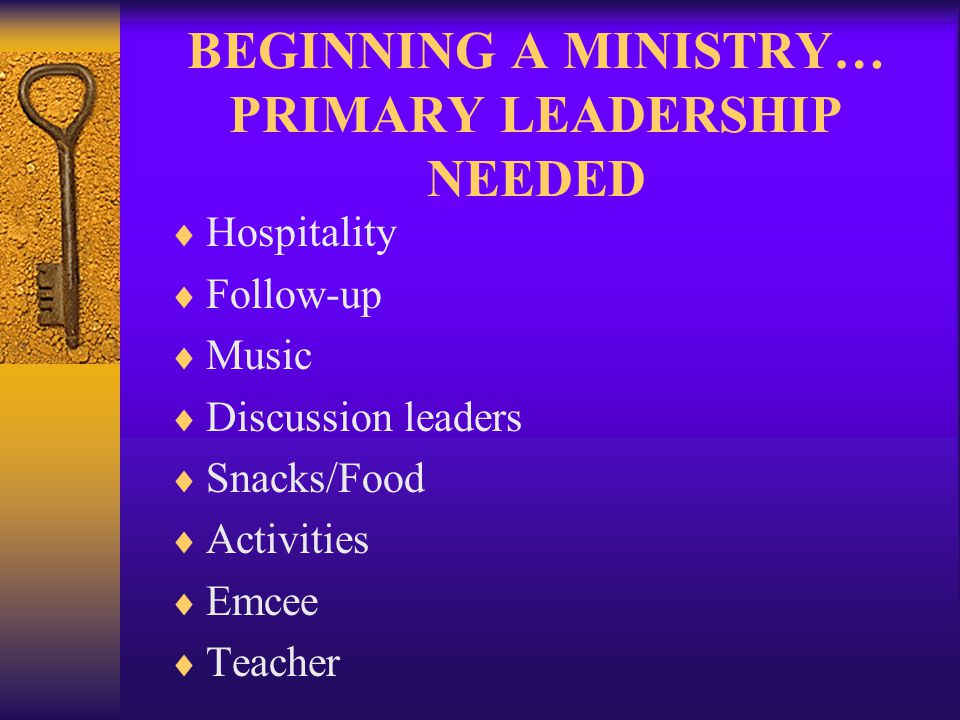 BEGINNING A MINISTRY… PRIMARY LEADERSHIP NEEDED Hospitality Follow-up Music Discussion leaders Snacks/Food Activities Emcee Teacher