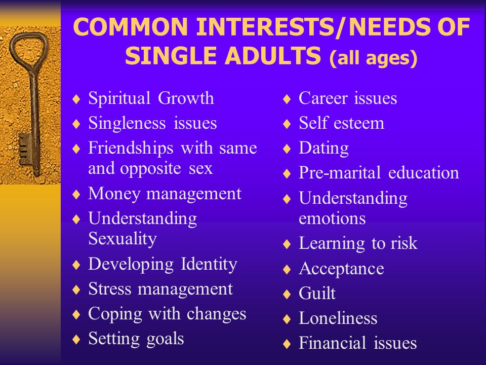 COMMON INTERESTS/NEEDS OF SINGLE ADULTS (all ages) Spiritual Growth Singleness issues Friendships with same and opposite sex Money management Understa