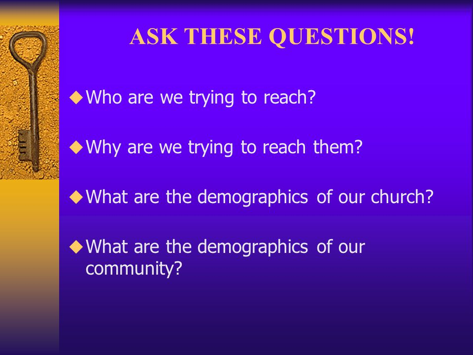 ASK THESE QUESTIONS! Who are we trying to reach? Why are we trying to reach them? What are the demographics of our church? What are the demographics o