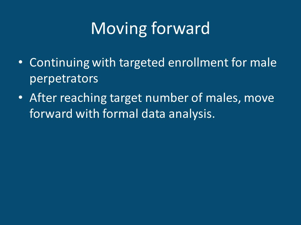 Moving forward Continuing with targeted enrollment for male perpetrators After reaching target number of males, move forward with formal data analysis.