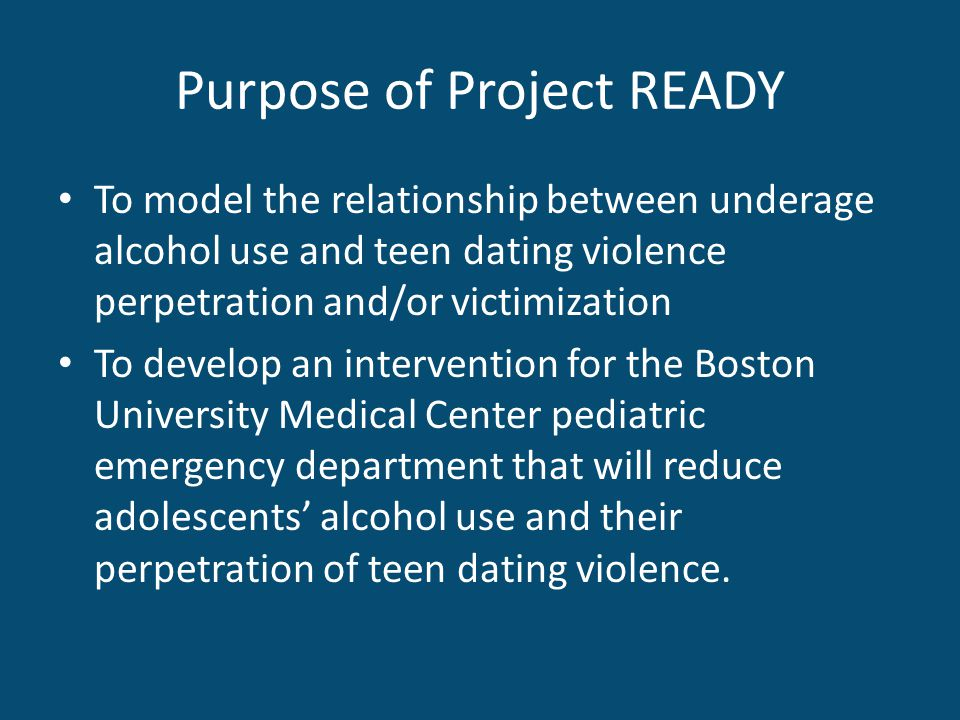 Purpose of Project READY To model the relationship between underage alcohol use and teen dating violence perpetration and/or victimization To develop an intervention for the Boston University Medical Center pediatric emergency department that will reduce adolescents alcohol use and their perpetration of teen dating violence.