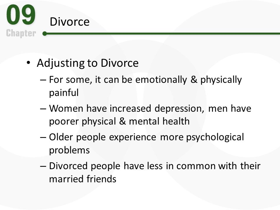 Divorce Adjusting to Divorce – For some, it can be emotionally & physically painful – Women have increased depression, men have poorer physical & ment