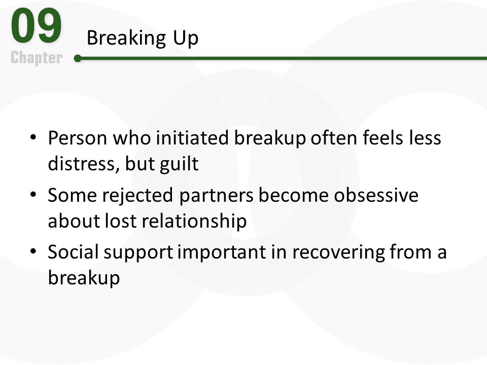 Breaking Up Person who initiated breakup often feels less distress, but guilt Some rejected partners become obsessive about lost relationship Social s