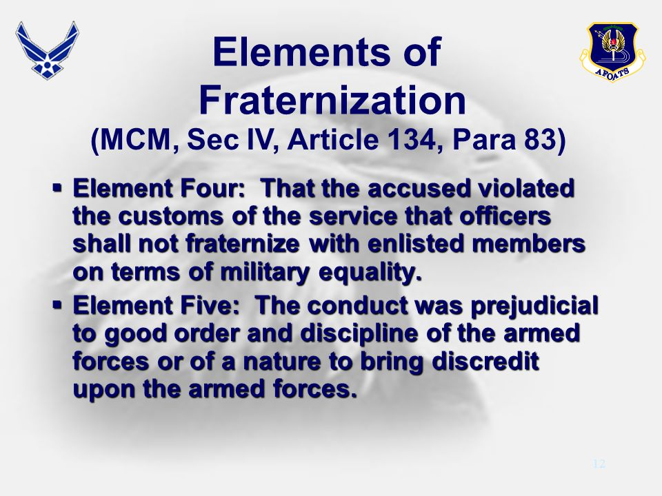 12 Elements of Fraternization (MCM, Sec IV, Article 134, Para 83) Element Four: That the accused violated the customs of the service that officers sha