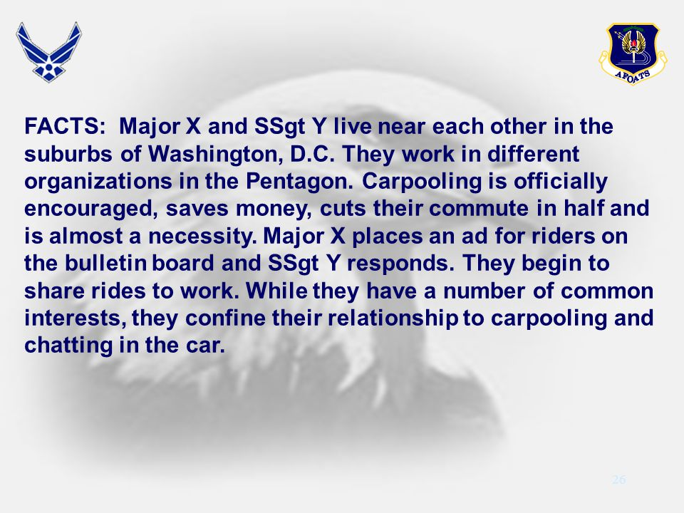 26 FACTS: Major X and SSgt Y live near each other in the suburbs of Washington, D.C. They work in different organizations in the Pentagon. Carpooling