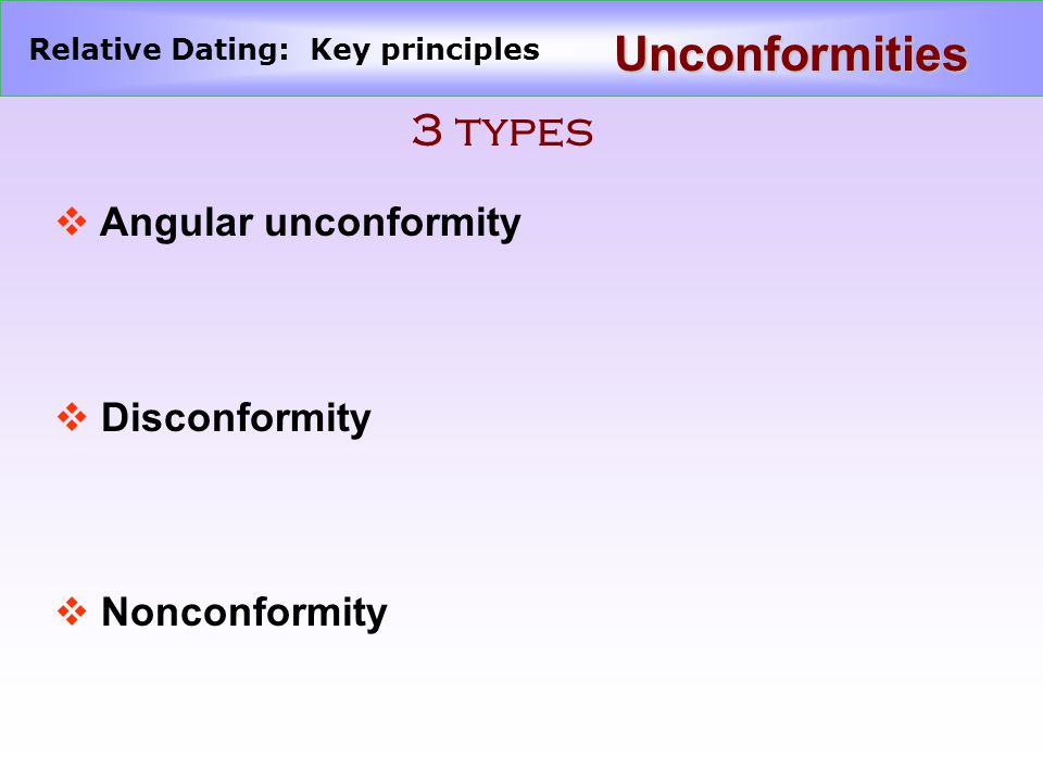 Relative Dating: Key principles Unconformities 3 types v Angular unconformity v Disconformity v Nonconformity