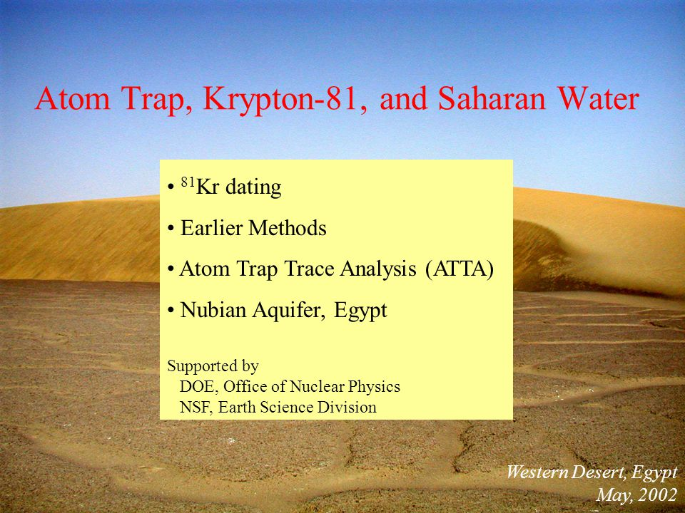 Atom Trap, Krypton-81, and Saharan Water Western Desert, Egypt May, 2002 81 Kr dating Earlier Methods Atom Trap Trace Analysis (ATTA) Nubian Aquifer, Egypt Supported by DOE, Office of Nuclear Physics NSF, Earth Science Division