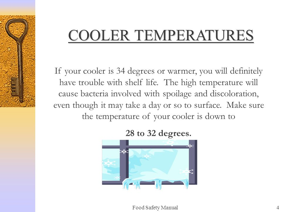 Food Safety Manual4 COOLER TEMPERATURES If your cooler is 34 degrees or warmer, you will definitely have trouble with shelf life.