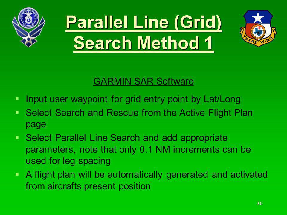 Parallel Line (Grid) Search Method 1 When within 5 NM of the entry waypoint the MP then either hand flies or uses HDG or OBS NAV mode to establish the aircraft position and heading to intercept the entry waypoint on the correct ground track (TRK), search speed (GS) & altitude.