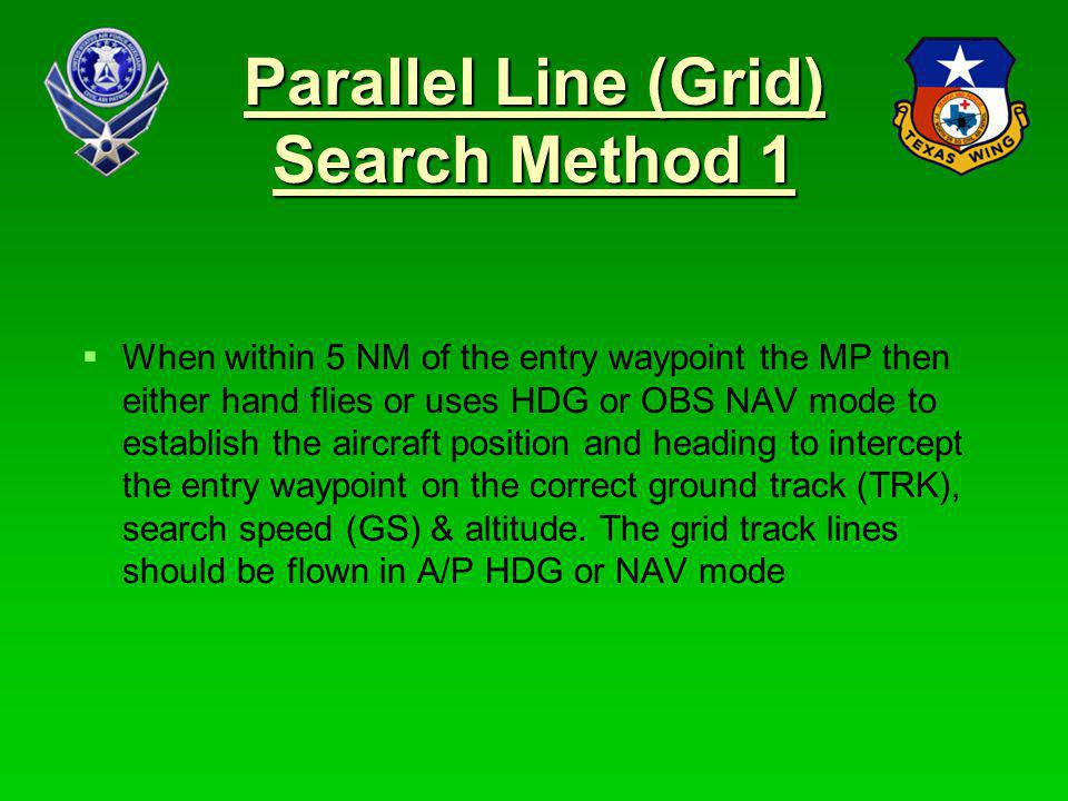 32 Parallel Line (Grid) Search Method 1 If the winds are light or turns can be made into the wind the Parallel line parameters could be adjusted to start and end 1 NM outside the grid and the entire pattern can be flown in A/P NAV mode without the need to use CWS for turns Turns with the wind - sequence to each subsequent track line using the FPL window in the PFD.
