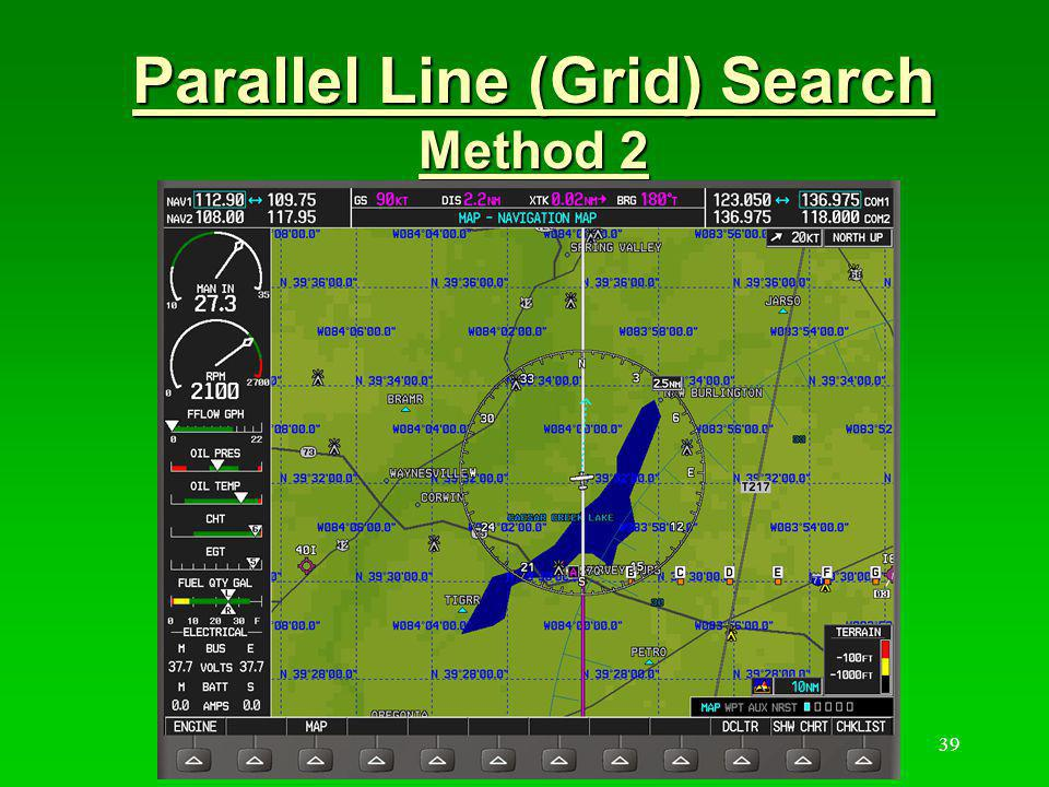 40 Parallel Line (Grid) Search Method 2a Single User Waypoint & XTK And OBS Input user waypoint at grid entry point by Lat/Long Enter a flight plan from the departure airport to the user waypoint or load a direct to When ~5 NM from the entry waypoint, activate the OBS mode, rotate the course line to the direction of the first track Fly the track in A/P HDG mode.