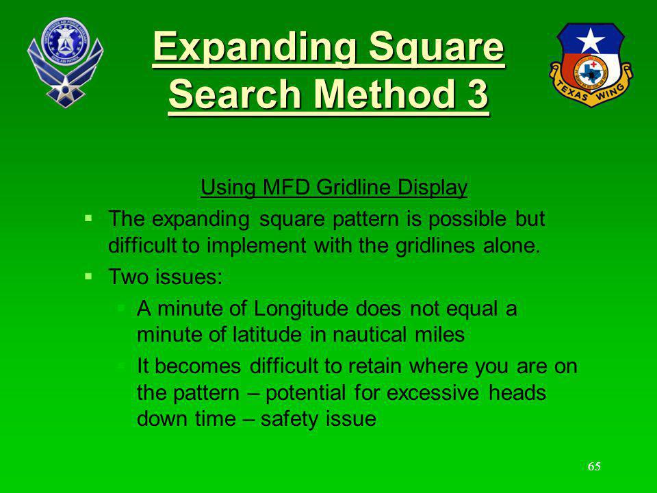 Expanding Square Search Method 3 The recommended approach is: Create a user waypoint at the start so a visual reference for the start remains on the map Map it on paper so you have a sense for turn points Get AOBD agreement to fly minute legs vs NM.