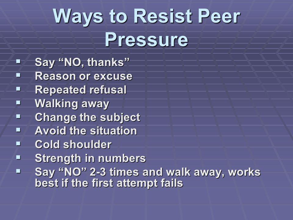 Ways to Resist Peer Pressure Say NO, thanks Say NO, thanks Reason or excuse Reason or excuse Repeated refusal Repeated refusal Walking away Walking aw