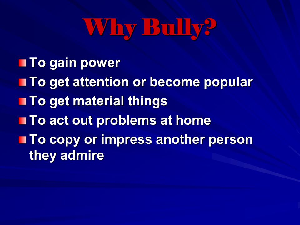 Why Bully? To gain power To get attention or become popular To get material things To act out problems at home To copy or impress another person they