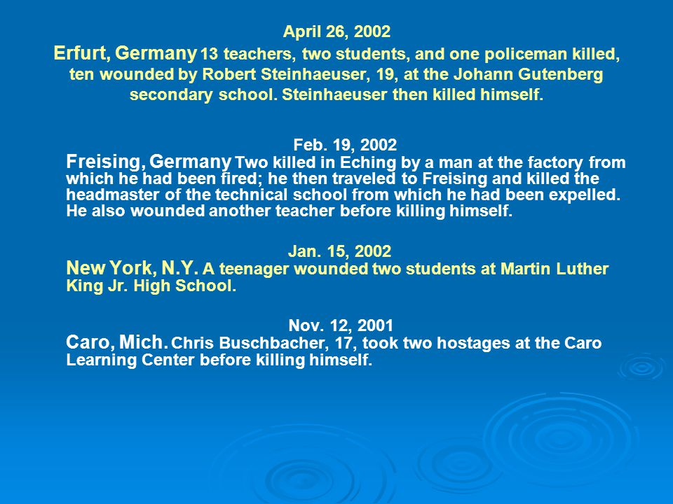 April 26, 2002 Erfurt, Germany 13 teachers, two students, and one policeman killed, ten wounded by Robert Steinhaeuser, 19, at the Johann Gutenberg secondary school.