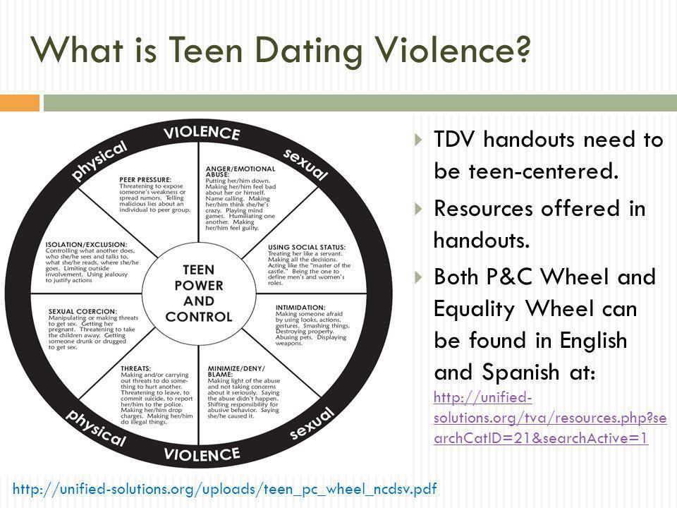 What is Teen Dating Violence? TDV handouts need to be teen-centered. Resources offered in handouts. Both P&C Wheel and Equality Wheel can be found in