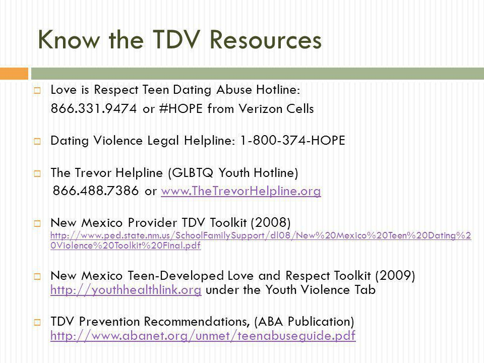 Know the TDV Resources Love is Respect Teen Dating Abuse Hotline: 866.331.9474 or #HOPE from Verizon Cells Dating Violence Legal Helpline: 1-800-374-H