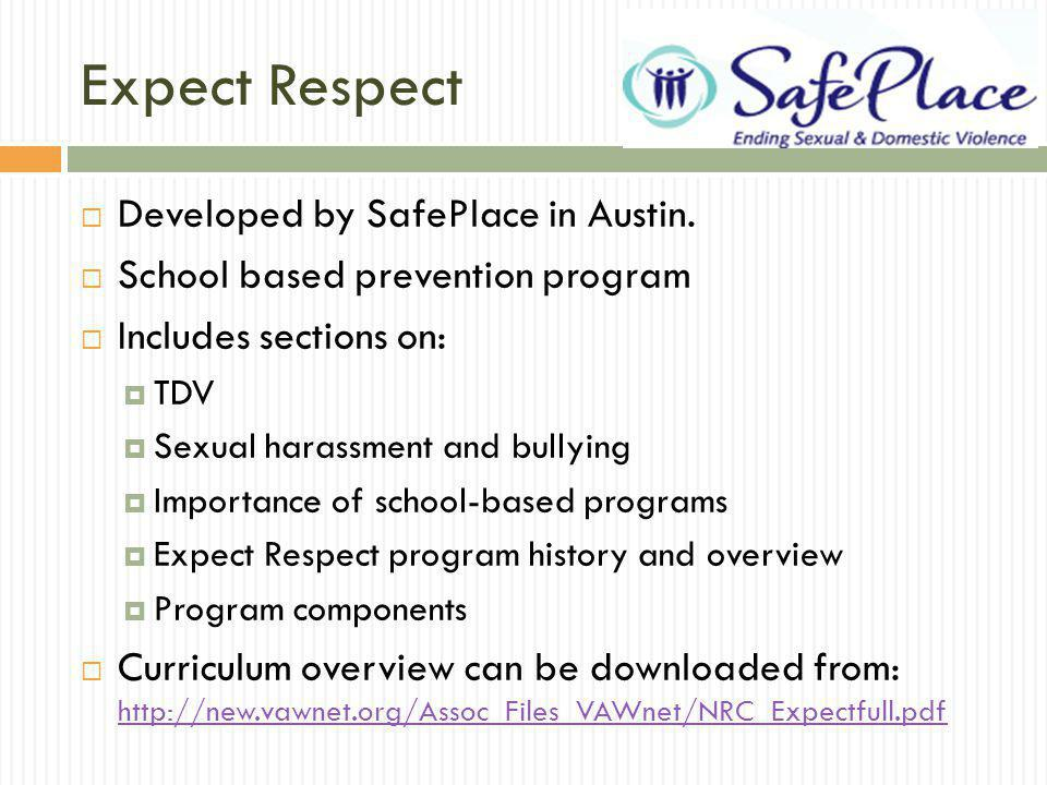 Expect Respect Developed by SafePlace in Austin. School based prevention program Includes sections on: TDV Sexual harassment and bullying Importance o