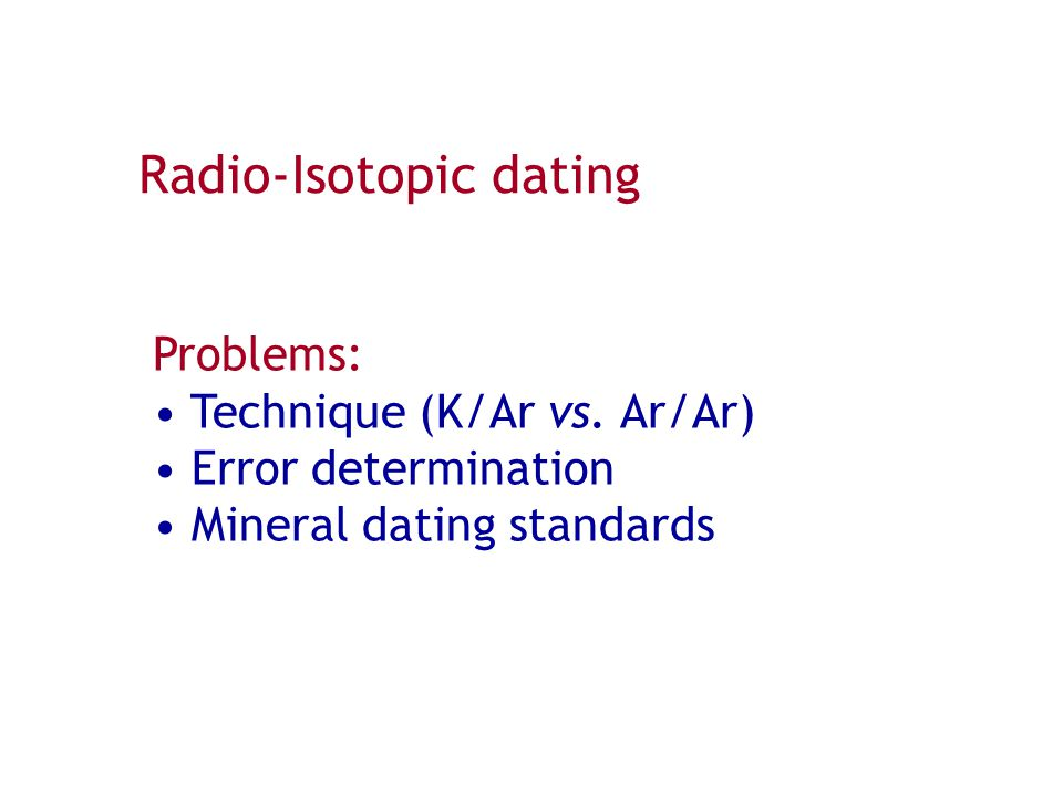 Radio-Isotopic dating Problems: Technique (K/Ar vs. Ar/Ar) Error determination Mineral dating standards