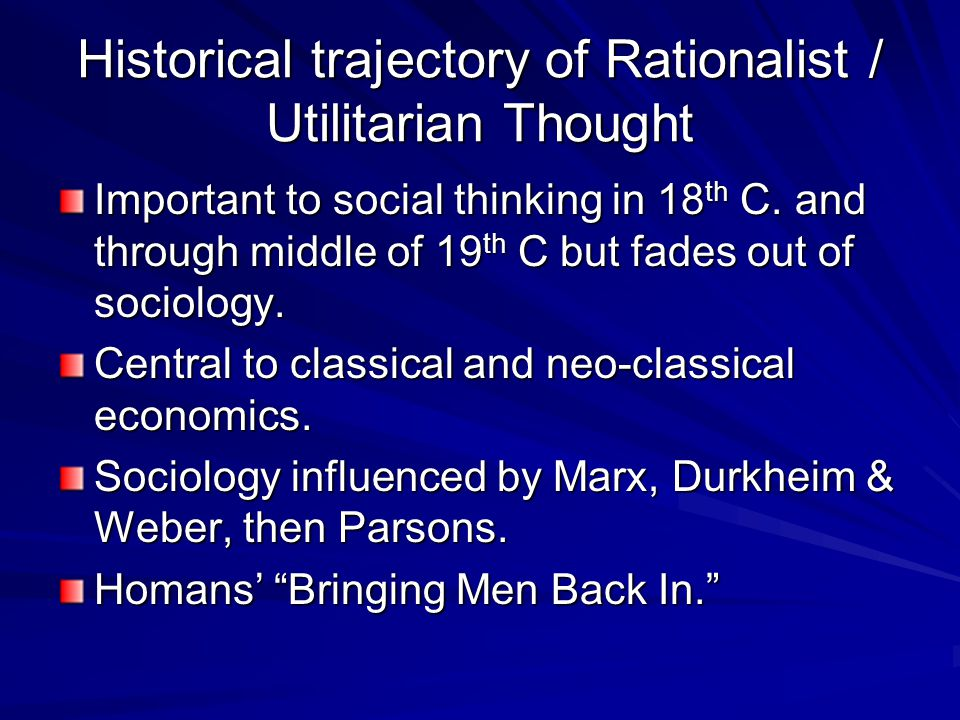 Historical trajectory of Rationalist / Utilitarian Thought Important to social thinking in 18 th C. and through middle of 19 th C but fades out of soc