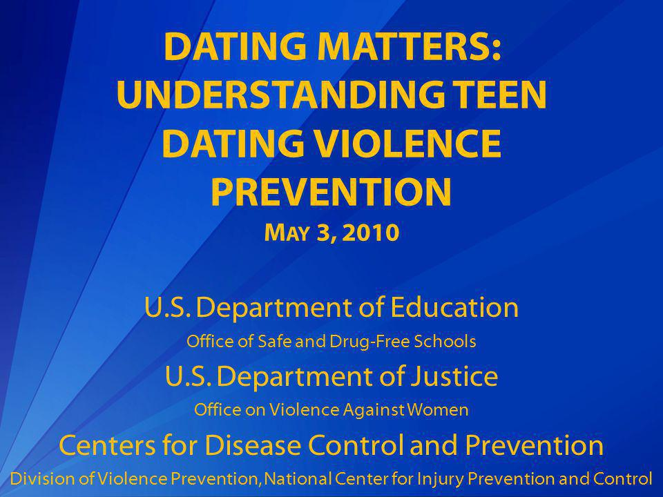 DATING MATTERS: UNDERSTANDING TEEN DATING VIOLENCE PREVENTION 2 :00Kevin Jennings, Department of Education Office of Safe and Drug-Free Schools (OSDFS) Assistant Deputy SecretaryOverview of OSDFS Work to Promote Safe, Respectful Relationships 2:15Department of Justice Office on Violence Against Women and National Center for Injury Prevention and Control at the Centers for Disease Control and PreventionFrame the Teen Dating Violence Issue 2:25 CDC Dating Violence PreventionTeen Dating Violence Prevention 101, Overview of Prevention Research/Projects, and Dating Matters Introduction 2:55 Kevin Jennings, OSDFS Assistant Deputy SecretaryClosing Comments