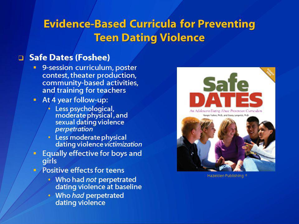 Evidence-Based Curricula for Preventing Teen Dating Violence Safe Dates (Foshee) 9-session curriculum, poster contest, theater production, community-based activities, and training for teachers At 4 year follow-up: Less psychological, moderate physical, and sexual dating violence perpetration Less moderate physical dating violence victimization Equally effective for boys and girls Positive effects for teens Who had not perpetrated dating violence at baseline Who had perpetrated dating violence Hazelden Publishing ®