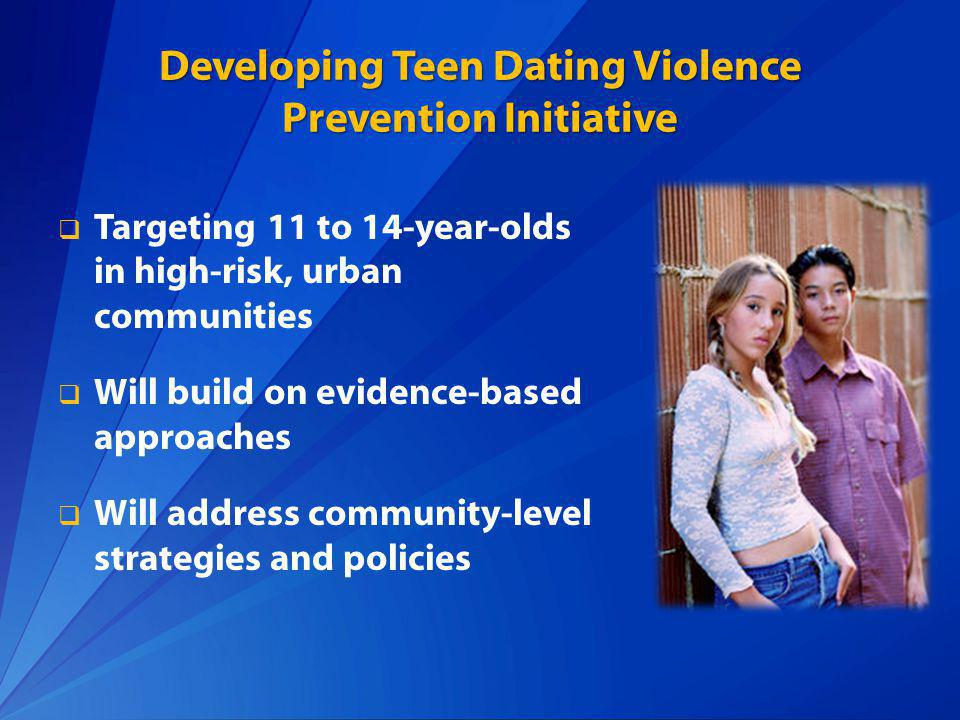 Developing Teen Dating Violence Prevention Initiative Targeting 11 to 14-year-olds in high-risk, urban communities Will build on evidence-based approa
