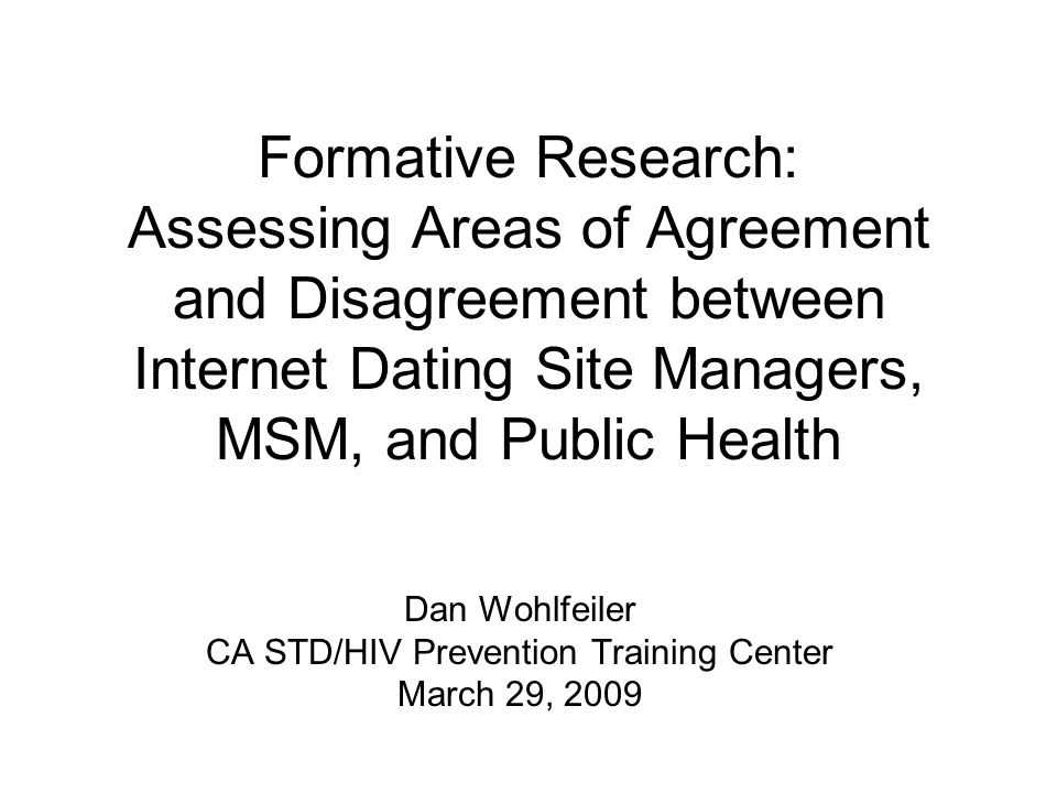 Formative Research: Assessing Areas of Agreement and Disagreement between Internet Dating Site Managers, MSM, and Public Health Dan Wohlfeiler CA STD/HIV Prevention Training Center March 29, 2009