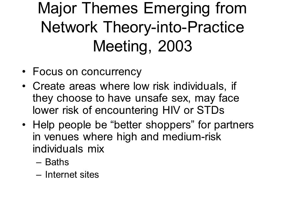 Major Themes Emerging from Network Theory-into-Practice Meeting, 2003 Focus on concurrency Create areas where low risk individuals, if they choose to have unsafe sex, may face lower risk of encountering HIV or STDs Help people be better shoppers for partners in venues where high and medium-risk individuals mix –Baths –Internet sites