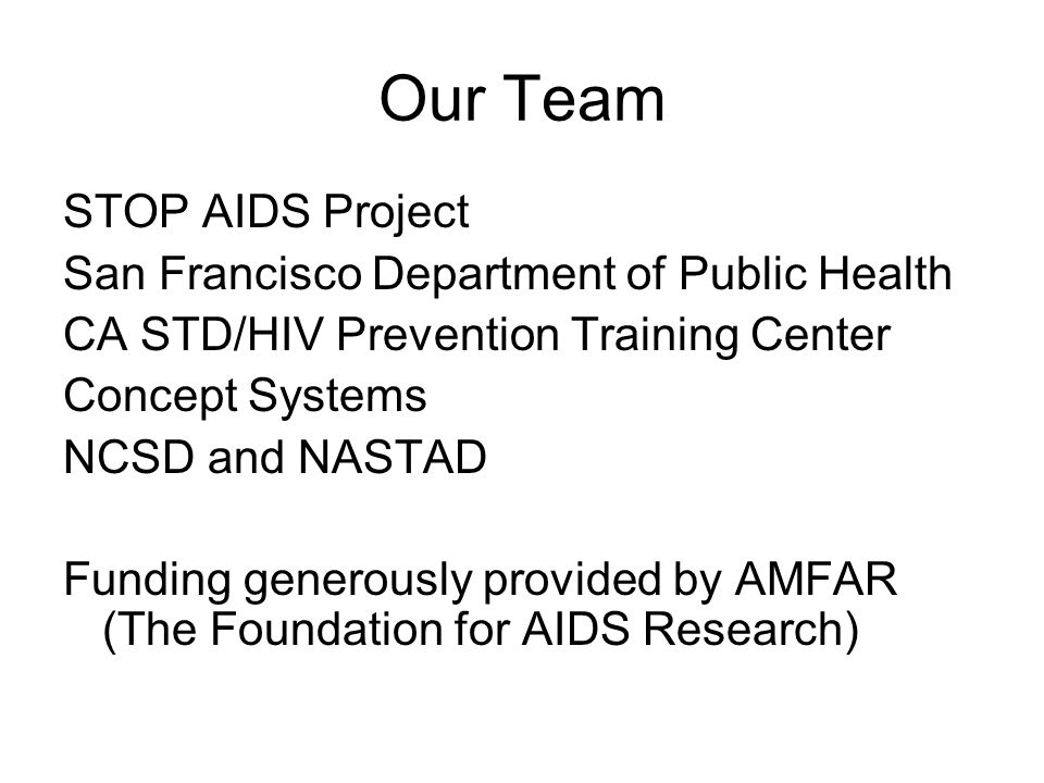 Our Team STOP AIDS Project San Francisco Department of Public Health CA STD/HIV Prevention Training Center Concept Systems NCSD and NASTAD Funding generously provided by AMFAR (The Foundation for AIDS Research)
