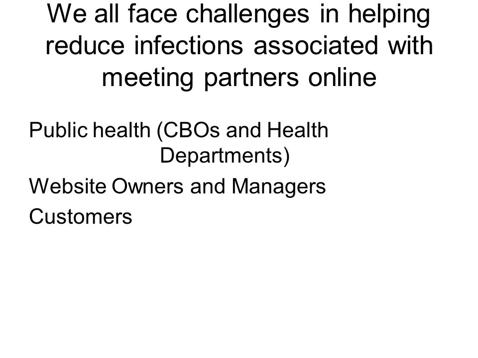 We all face challenges in helping reduce infections associated with meeting partners online Public health (CBOs and Health Departments) Website Owners and Managers Customers