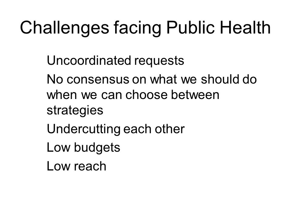 Challenges facing Public Health Uncoordinated requests No consensus on what we should do when we can choose between strategies Undercutting each other Low budgets Low reach