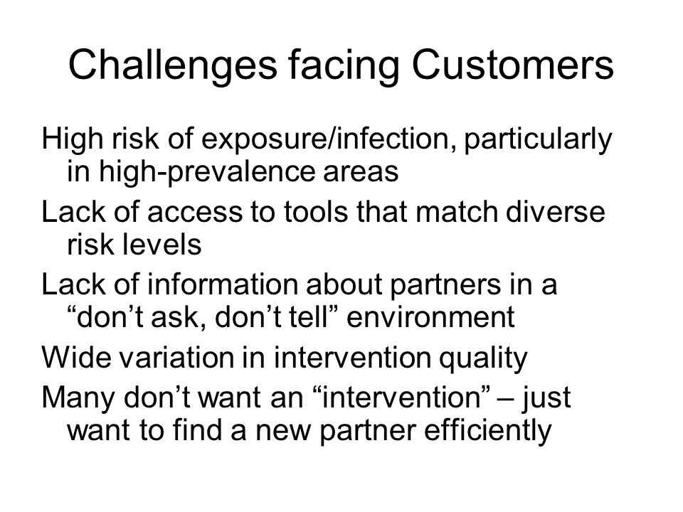 Challenges facing Customers High risk of exposure/infection, particularly in high-prevalence areas Lack of access to tools that match diverse risk levels Lack of information about partners in a dont ask, dont tell environment Wide variation in intervention quality Many dont want an intervention – just want to find a new partner efficiently