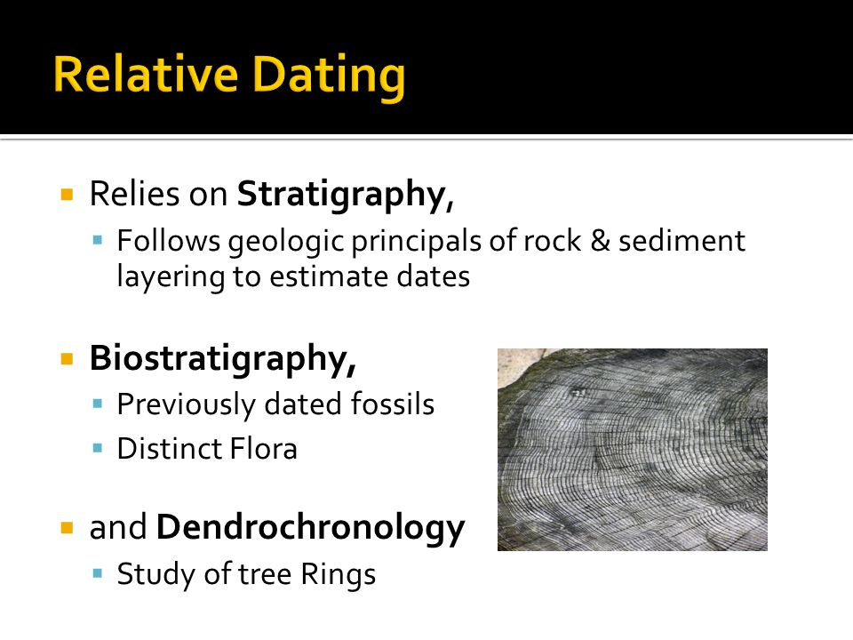 Relies on Stratigraphy, Follows geologic principals of rock & sediment layering to estimate dates Biostratigraphy, Previously dated fossils Distinct Flora and Dendrochronology Study of tree Rings