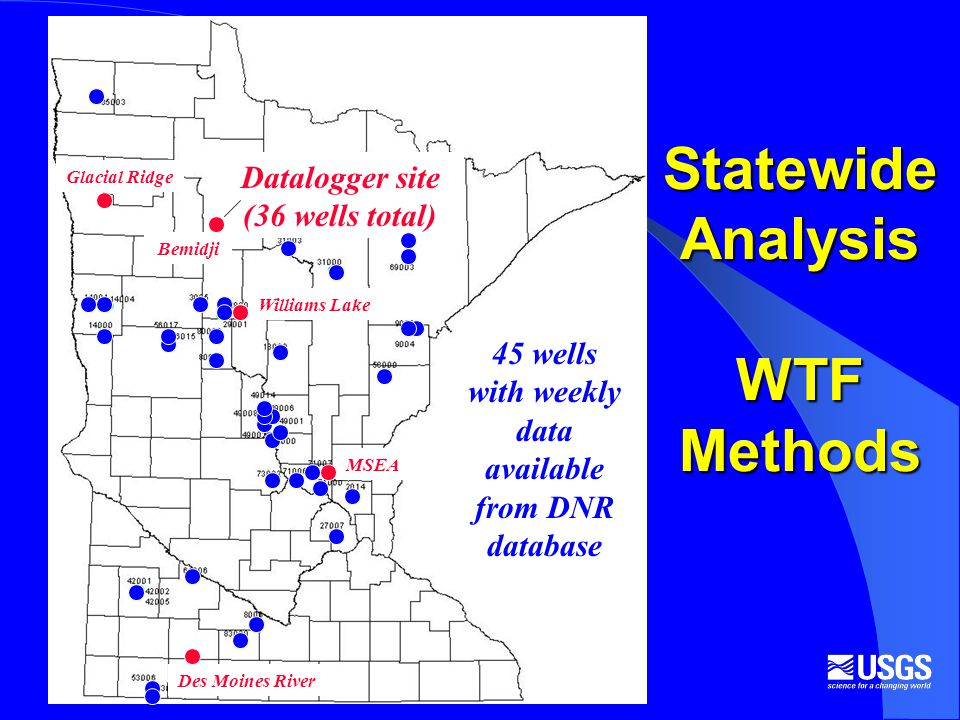 Statewide Analysis WTF Methods 45 wells with weekly data available from DNR database Datalogger site (36 wells total) Bemidji Williams Lake Des Moines River MSEA Glacial Ridge