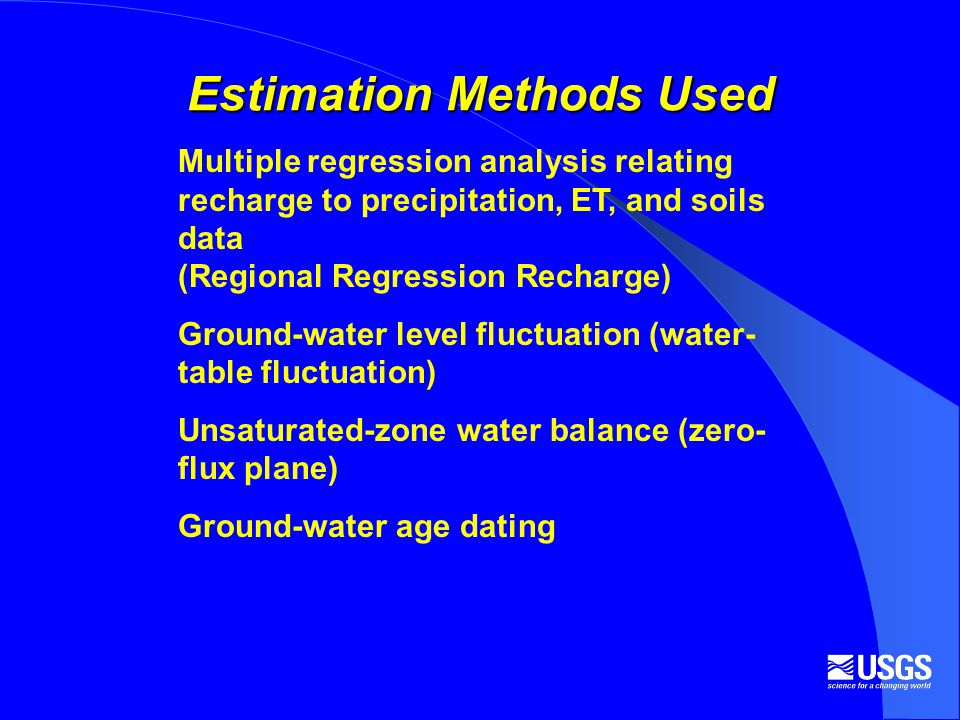 Estimation Methods Used Multiple regression analysis relating recharge to precipitation, ET, and soils data (Regional Regression Recharge) Ground-water level fluctuation (water- table fluctuation) Unsaturated-zone water balance (zero- flux plane) Ground-water age dating