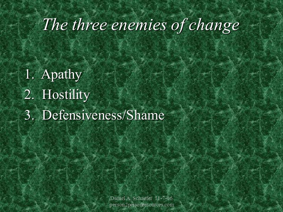 Daniel A. Schaefer 11-7-06 person2personresources.com The three enemies of change 1.