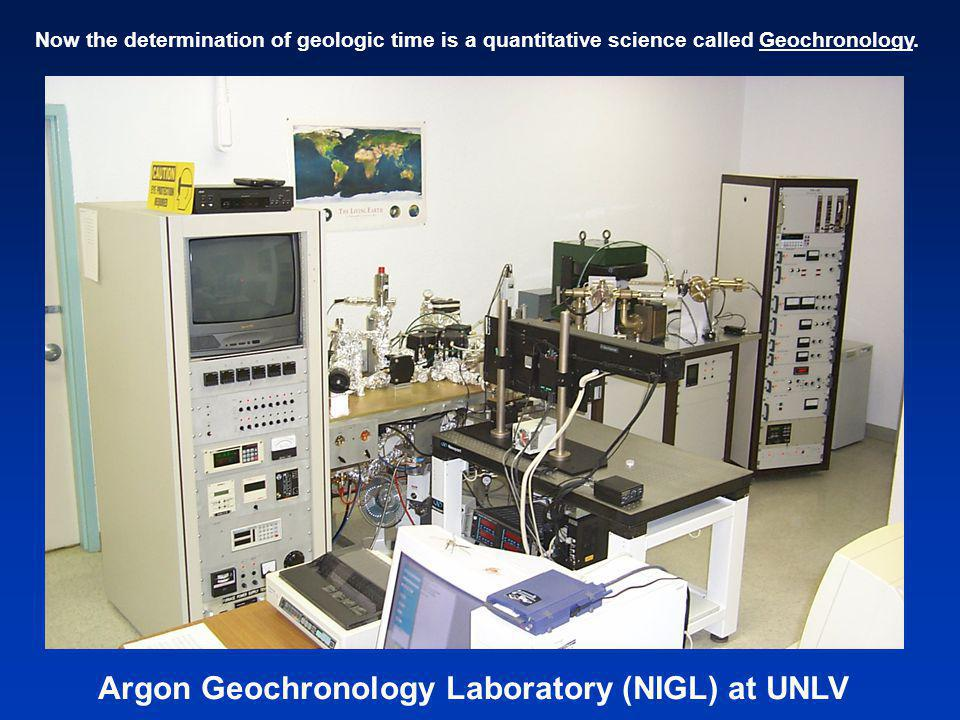 Argon Geochronology Laboratory (NIGL) at UNLV Now the determination of geologic time is a quantitative science called Geochronology.