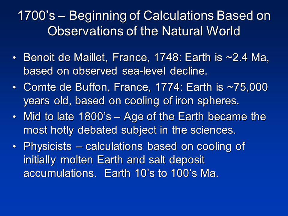 1700s – Beginning of Calculations Based on Observations of the Natural World Benoit de Maillet, France, 1748: Earth is ~2.4 Ma, based on observed sea-level decline.