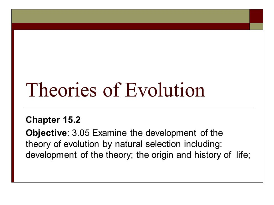 Theories of Evolution Chapter 15.2 Objective: 3.05 Examine the development of the theory of evolution by natural selection including: development of t