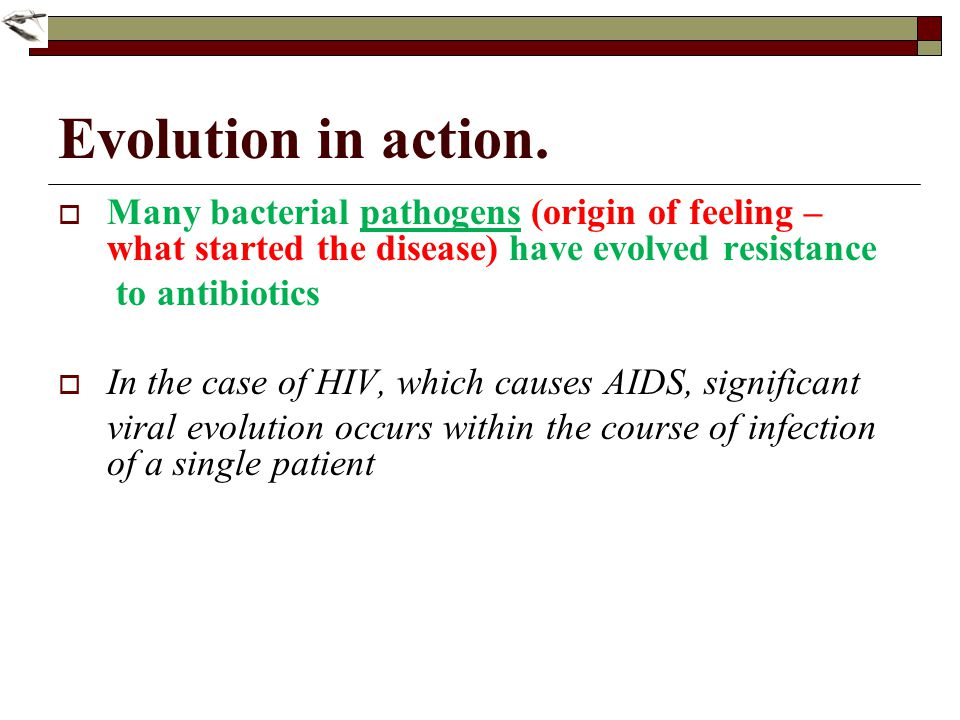 Evolution in action. Many bacterial pathogens (origin of feeling – what started the disease) have evolved resistance to antibiotics In the case of HIV