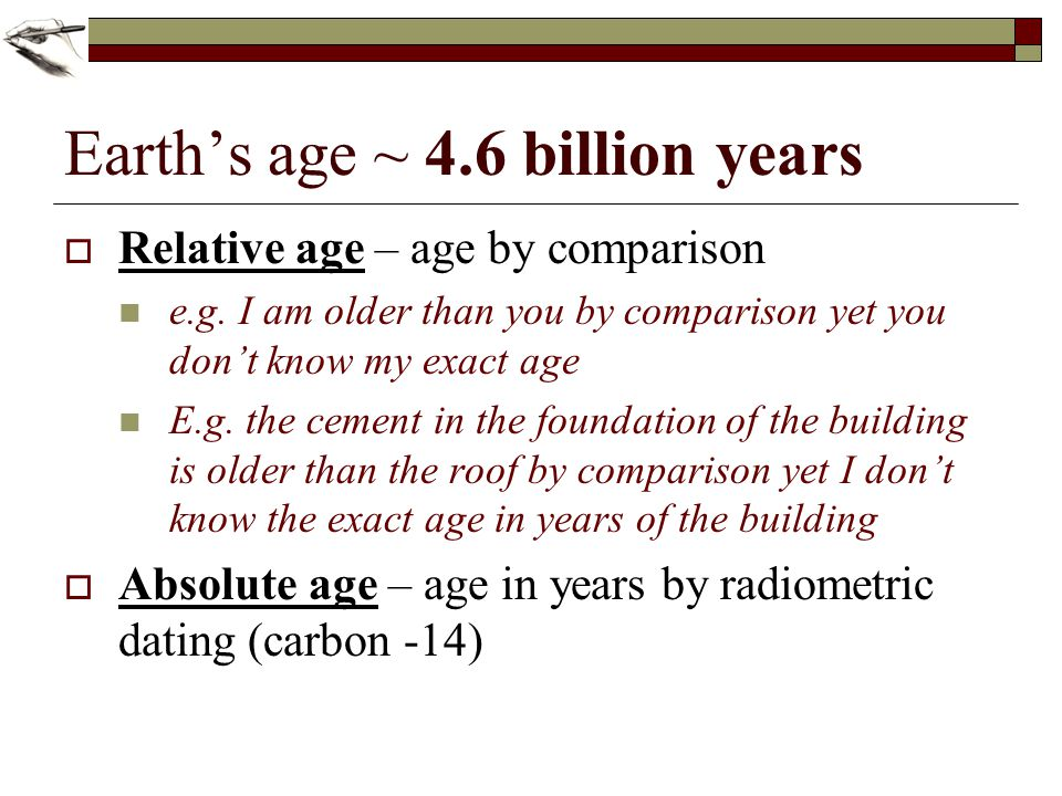 Earths age ~ 4.6 billion years Relative age – age by comparison e.g. I am older than you by comparison yet you dont know my exact age E.g. the cement
