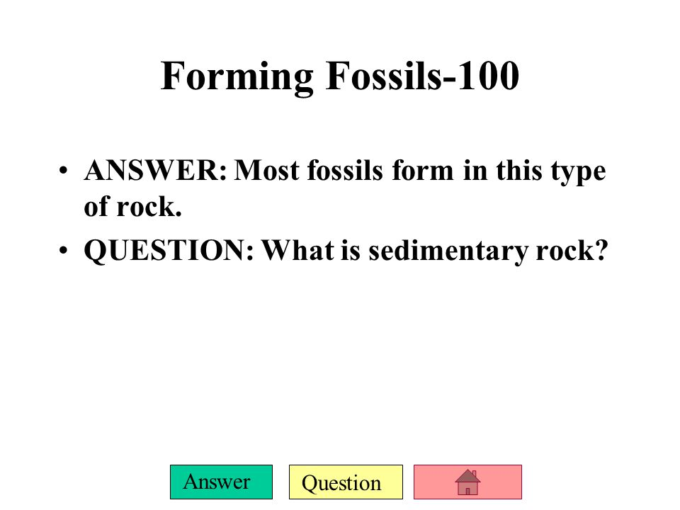 Question Answer ANSWER: Most fossils form in this type of rock.